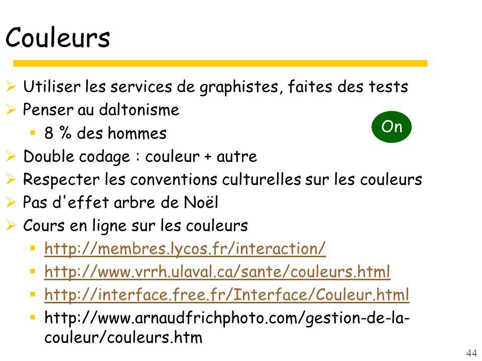 44 Utiliser les services de graphistes, faites des tests Penser au daltonisme 8 % des hommes Double codage : couleur + autre Respecter les conventions culturelles sur les couleurs Pas d effet arbre de Noël Cours en ligne sur les couleurs http://membres.lycos.fr/interaction/ http://www.vrrh.ulaval.ca/sante/couleurs.html http://interface.free.fr/Interface/Couleur.html http://www.arnaudfrichphoto.com/gestion-de-la- couleur/couleurs.htm On Couleurs