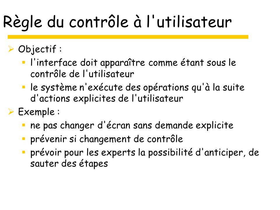Règle du contrôle à l'utilisateur Objectif : l'interface doit apparaître comme étant sous le contrôle de l'utilisateur le système n'exécute des opérat