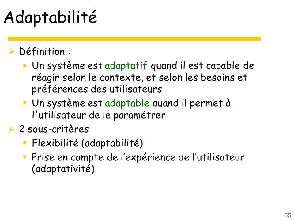 55 Adaptabilité Définition : Un système est adaptatif quand il est capable de réagir selon le contexte, et selon les besoins et préférences des utilisateurs Un système est adaptable quand il permet à l utilisateur de le paramétrer 2 sous-critères Flexibilité (adaptabilité) Prise en compte de lexpérience de lutilisateur (adaptativité)
