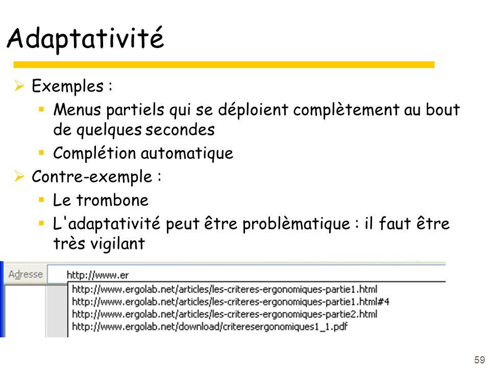 59 Adaptativité Exemples : Menus partiels qui se déploient complètement au bout de quelques secondes Complétion automatique Contre-exemple : Le trombone L adaptativité peut être problèmatique : il faut être très vigilant