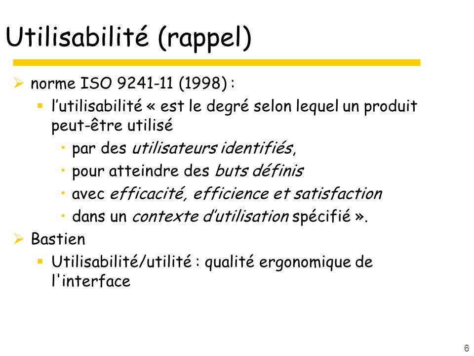 6 Utilisabilité (rappel) norme ISO 9241-11 (1998) : lutilisabilité « est le degré selon lequel un produit peut-être utilisé par des utilisateurs identifiés, pour atteindre des buts définis avec efficacité, efficience et satisfaction dans un contexte dutilisation spécifié ».