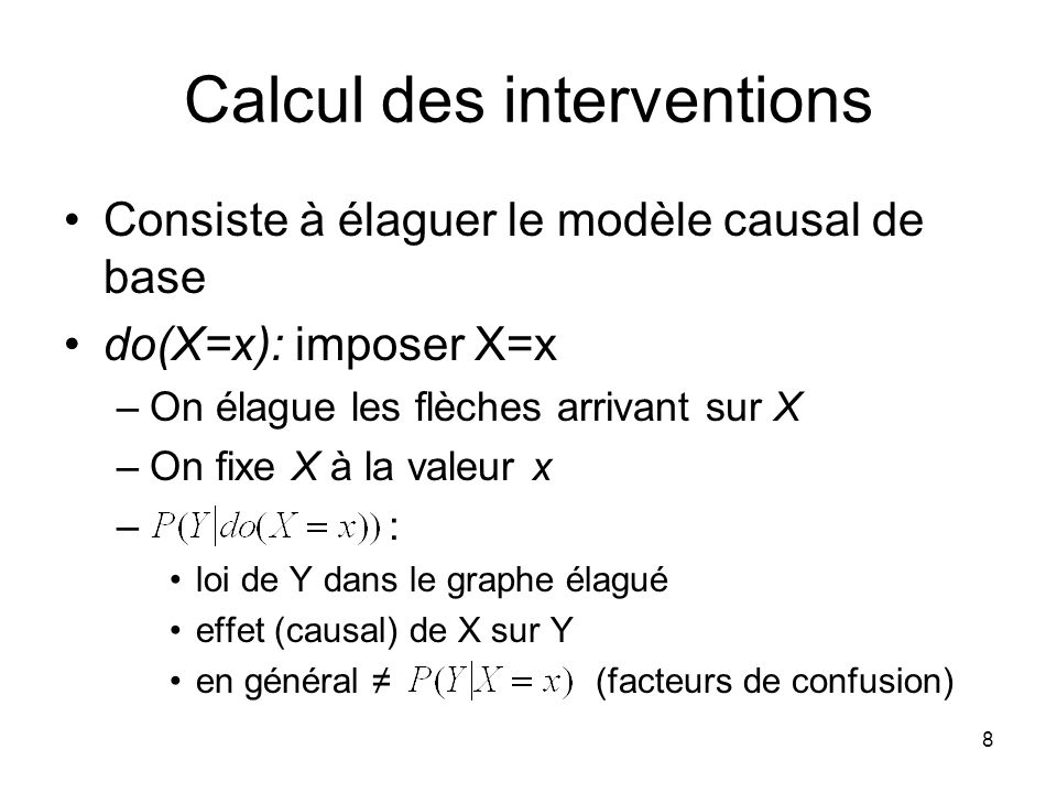 8 Calcul des interventions Consiste à élaguer le modèle causal de base do(X=x): imposer X=x –On élague les flèches arrivant sur X –On fixe X à la vale