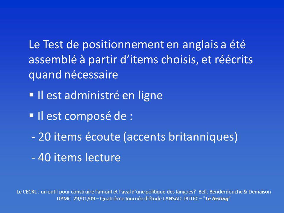 Le Test de positionnement en anglais a été assemblé à partir ditems choisis, et réécrits quand nécessaire Il est administré en ligne Il est composé de : - 20 items écoute (accents britanniques) - 40 items lecture Le CECRL : un outil pour construire lamont et laval dune politique des langues.