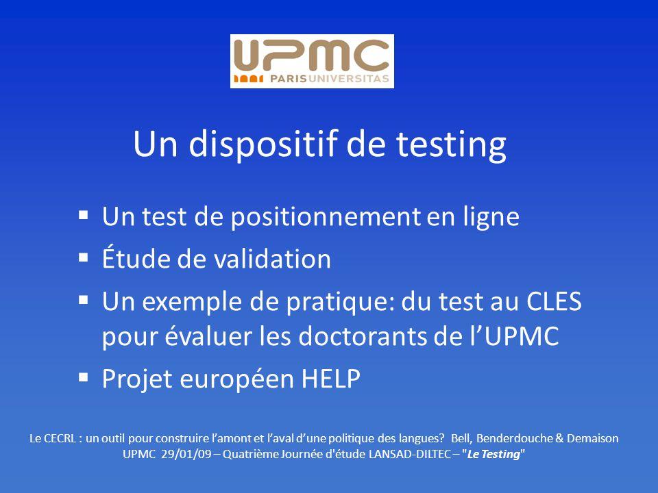 Un dispositif de testing Un test de positionnement en ligne Étude de validation Un exemple de pratique: du test au CLES pour évaluer les doctorants de lUPMC Projet européen HELP Le CECRL : un outil pour construire lamont et laval dune politique des langues.