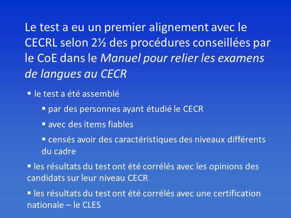 Le test a eu un premier alignement avec le CECRL selon 2½ des procédures conseillées par le CoE dans le Manuel pour relier les examens de langues au CECR le test a été assemblé par des personnes ayant étudié le CECR avec des items fiables censés avoir des caractéristiques des niveaux différents du cadre les résultats du test ont été corrélés avec les opinions des candidats sur leur niveau CECR les résultats du test ont été corrélés avec une certification nationale – le CLES