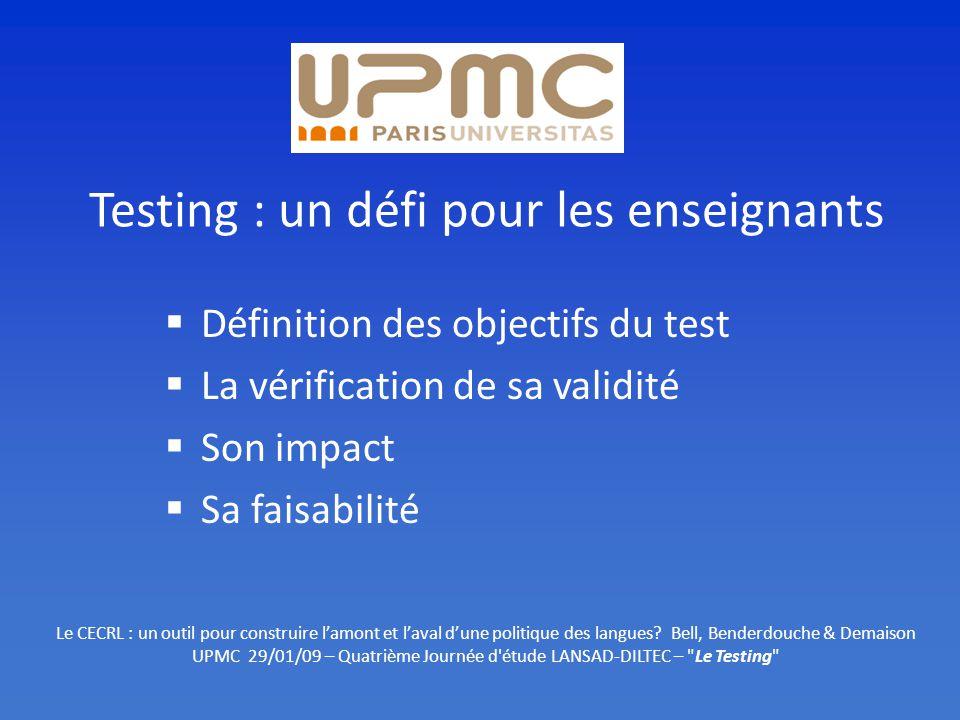 Testing : un défi pour les enseignants Définition des objectifs du test La vérification de sa validité Son impact Sa faisabilité Le CECRL : un outil pour construire lamont et laval dune politique des langues.