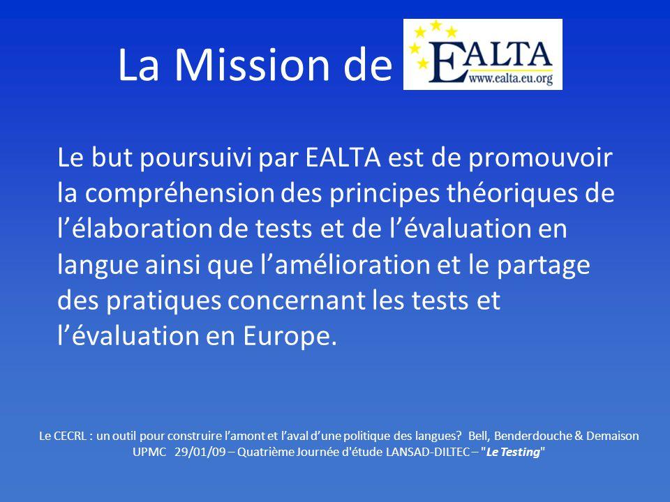 La Mission de EALTA Le but poursuivi par EALTA est de promouvoir la compréhension des principes théoriques de lélaboration de tests et de lévaluation en langue ainsi que lamélioration et le partage des pratiques concernant les tests et lévaluation en Europe.