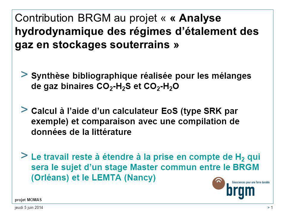 jeudi 5 juin 2014 projet MOMAS > 1 Contribution BRGM au projet « « Analyse hydrodynamique des régimes détalement des gaz en stockages souterrains » > Synthèse bibliographique réalisée pour les mélanges de gaz binaires CO 2 -H 2 S et CO 2 -H 2 O > Calcul à laide dun calculateur EoS (type SRK par exemple) et comparaison avec une compilation de données de la littérature > Le travail reste à étendre à la prise en compte de H 2 qui sera le sujet dun stage Master commun entre le BRGM (Orléans) et le LEMTA (Nancy)