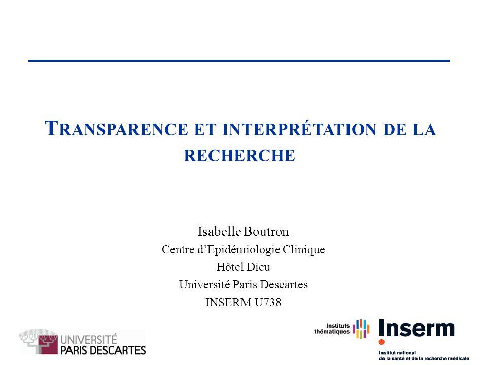 Isabelle Boutron Centre dEpidémiologie Clinique Hôtel Dieu Université Paris Descartes INSERM U738 1 T RANSPARENCE ET INTERPRÉTATION DE LA RECHERCHE