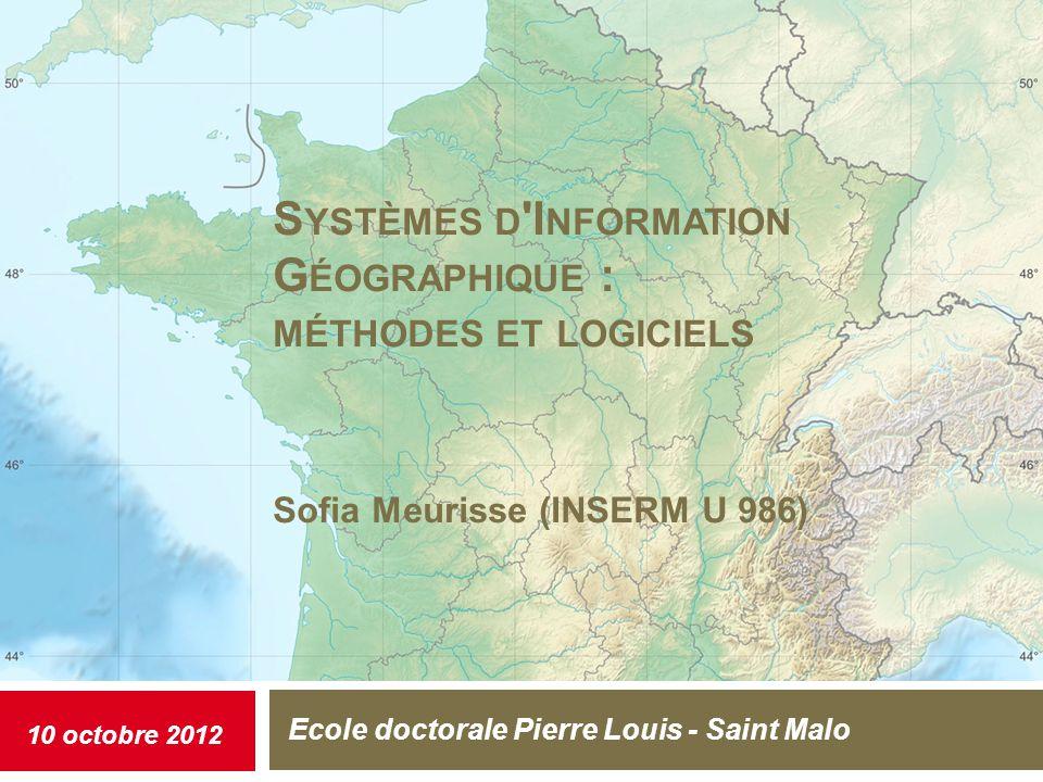 S YSTÈMES D I NFORMATION G ÉOGRAPHIQUE : MÉTHODES ET LOGICIELS Sofia Meurisse (INSERM U 986) Ecole doctorale Pierre Louis - Saint Malo 10 octobre 2012