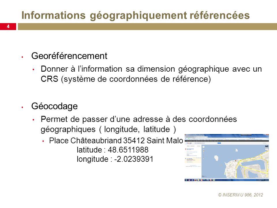 Informations géographiquement référencées © INSERM U 986, 2012 4 Georéférencement Donner à linformation sa dimension géographique avec un CRS (système de coordonnées de référence) Géocodage Permet de passer dune adresse à des coordonnées géographiques ( longitude, latitude ) Place Châteaubriand 35412 Saint Malo latitude : 48.6511988 longitude : -2.0239391