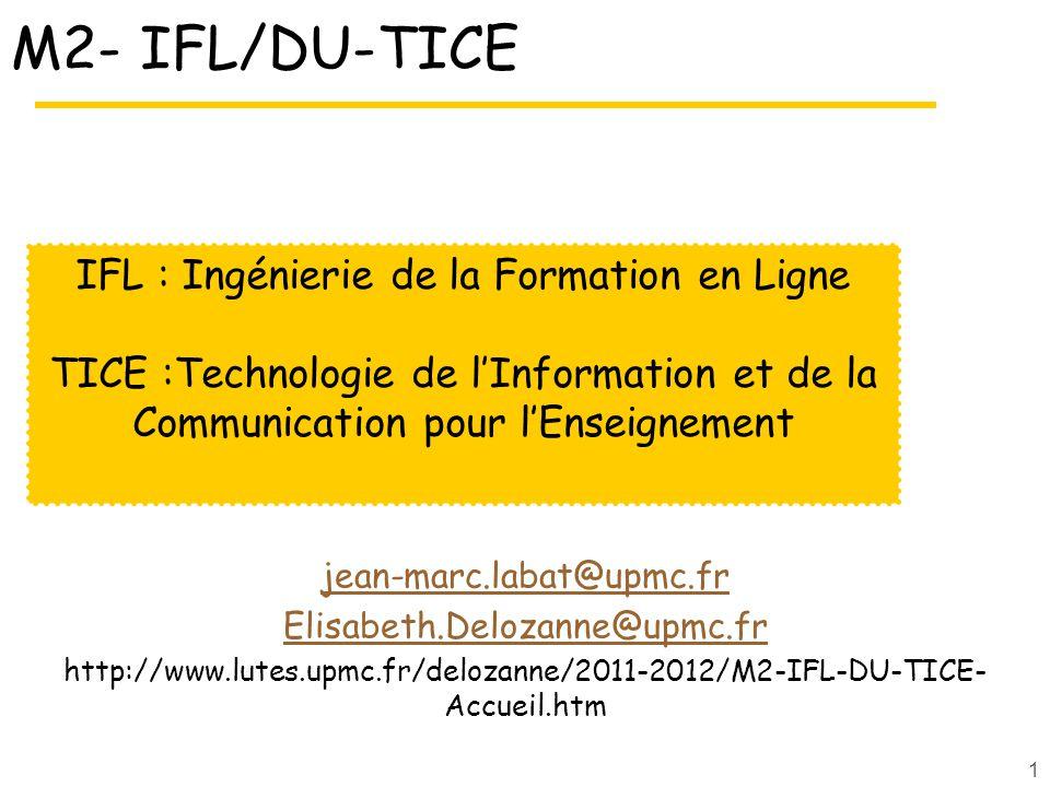 1 M2- IFL/DU-TICE jean-marc.labat@upmc.fr Elisabeth.Delozanne@upmc.fr http://www.lutes.upmc.fr/delozanne/2011-2012/M2-IFL-DU-TICE- Accueil.htm IFL : Ingénierie de la Formation en Ligne TICE :Technologie de lInformation et de la Communication pour lEnseignement