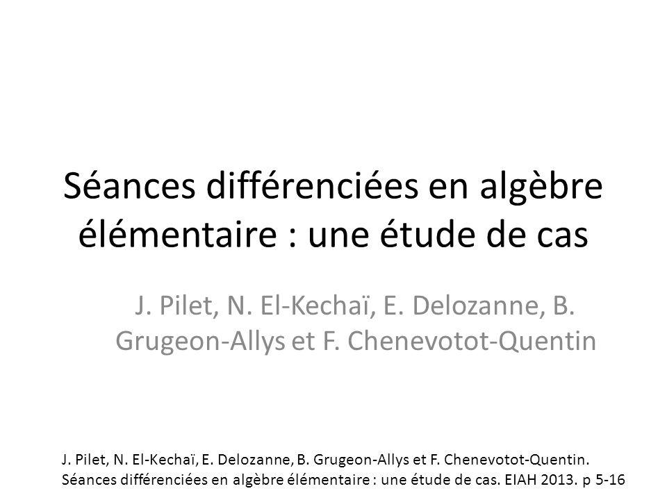 Séances différenciées en algèbre élémentaire : une étude de cas J. Pilet, N. El-Kechaï, E. Delozanne, B. Grugeon-Allys et F. Chenevotot-Quentin J. Pil