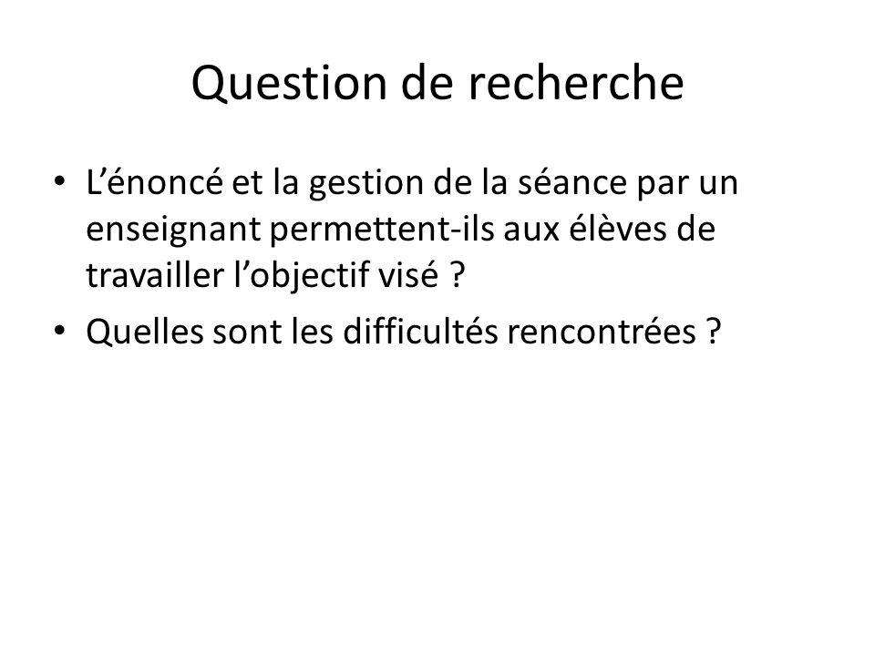 Question de recherche Lénoncé et la gestion de la séance par un enseignant permettent-ils aux élèves de travailler lobjectif visé ? Quelles sont les d