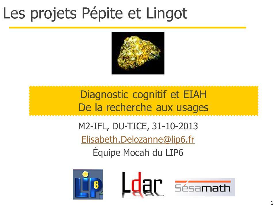 1 Les projets Pépite et Lingot M2-IFL, DU-TICE, 31-10-2013 Elisabeth.Delozanne@lip6.fr Équipe Mocah du LIP6 Diagnostic cognitif et EIAH De la recherche aux usages