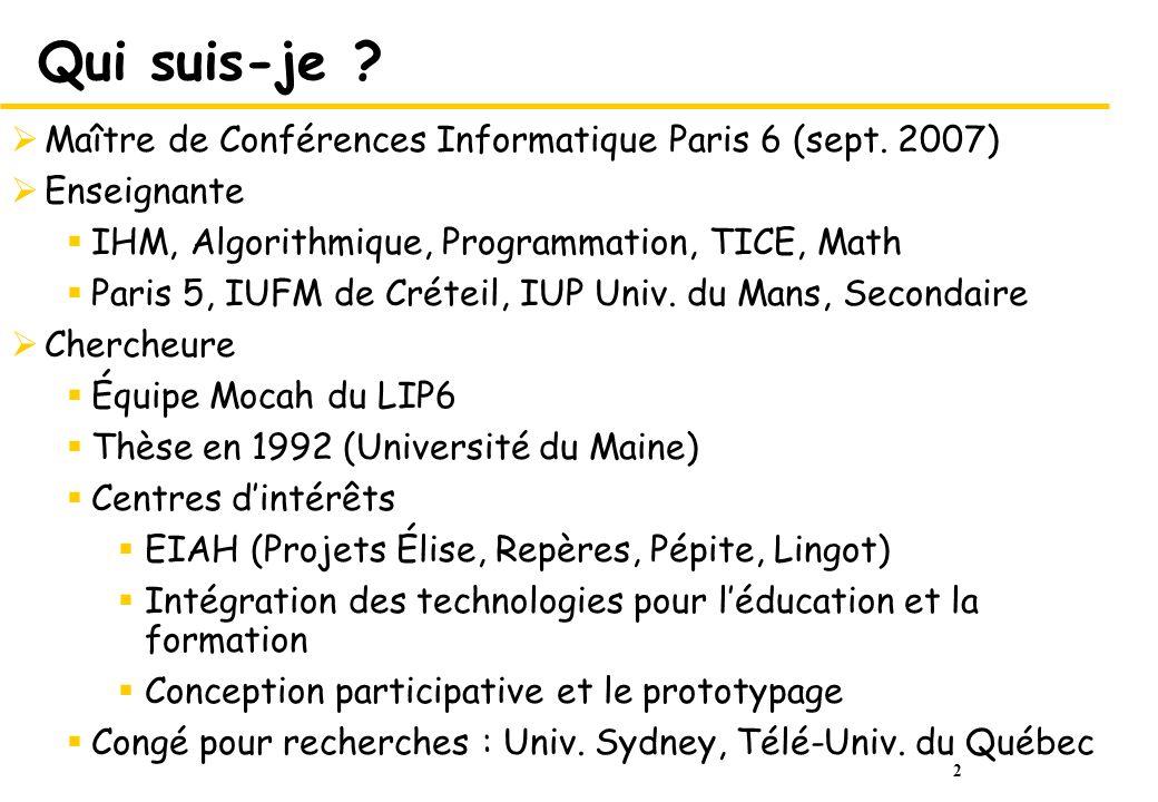 2 Qui suis-je ? Maître de Conférences Informatique Paris 6 (sept. 2007) Enseignante IHM, Algorithmique, Programmation, TICE, Math Paris 5, IUFM de Cré