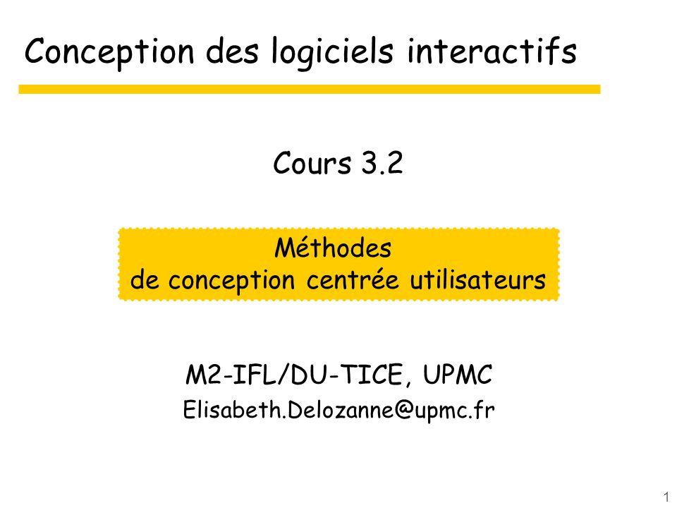 1 Conception des logiciels interactifs M2-IFL/DU-TICE, UPMC Elisabeth.Delozanne@upmc.fr Méthodes de conception centrée utilisateurs Cours 3.2