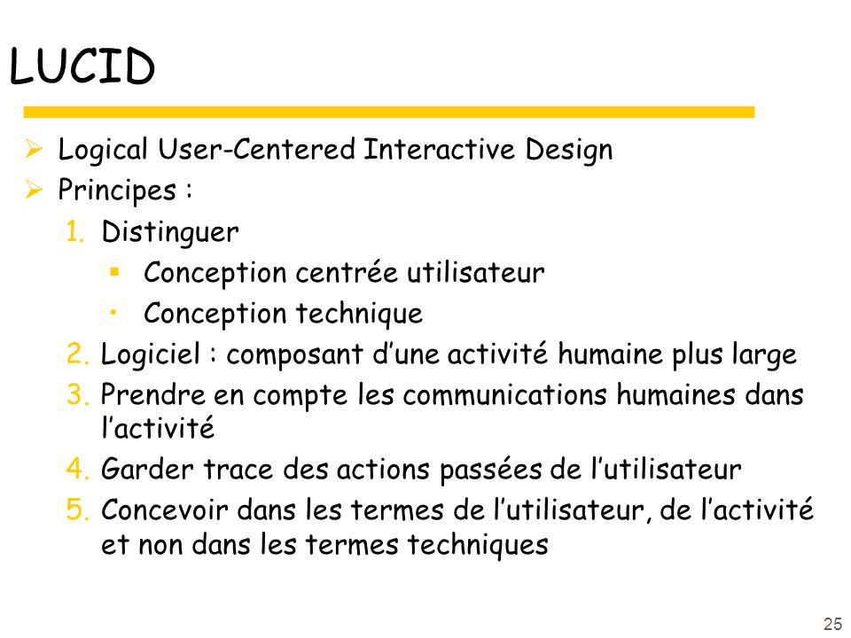 25 LUCID Logical User-Centered Interactive Design Principes : 1.Distinguer Conception centrée utilisateur Conception technique 2.Logiciel : composant