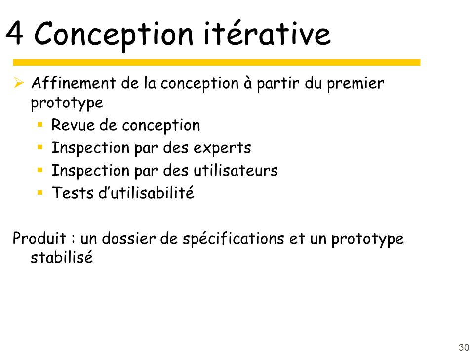 30 4 Conception itérative Affinement de la conception à partir du premier prototype Revue de conception Inspection par des experts Inspection par des utilisateurs Tests dutilisabilité Produit : un dossier de spécifications et un prototype stabilisé