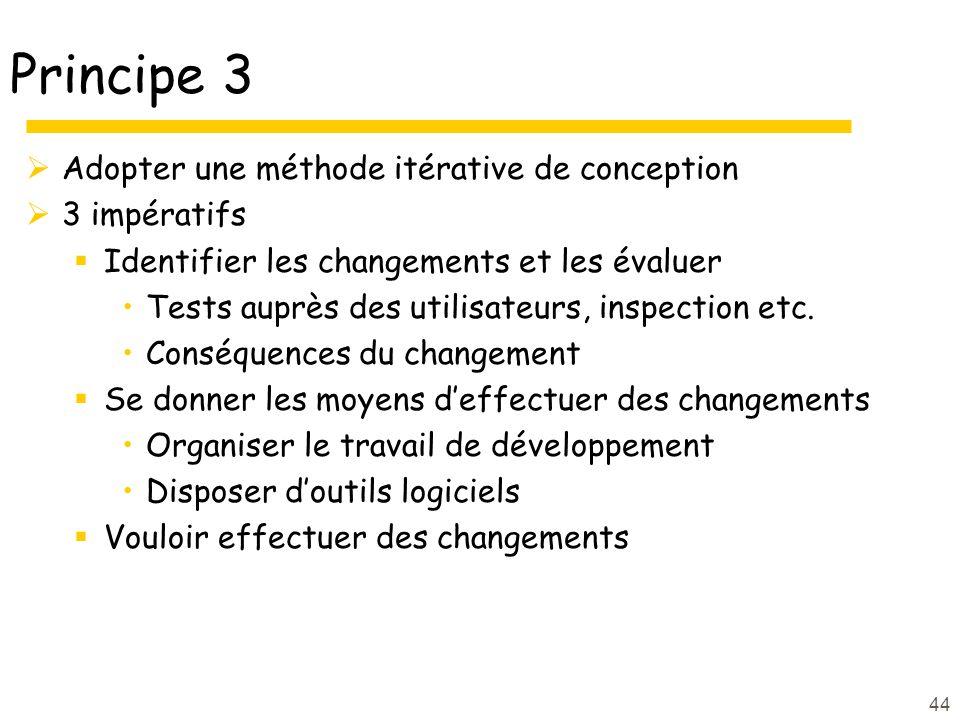 44 Principe 3 Adopter une méthode itérative de conception 3 impératifs Identifier les changements et les évaluer Tests auprès des utilisateurs, inspection etc.