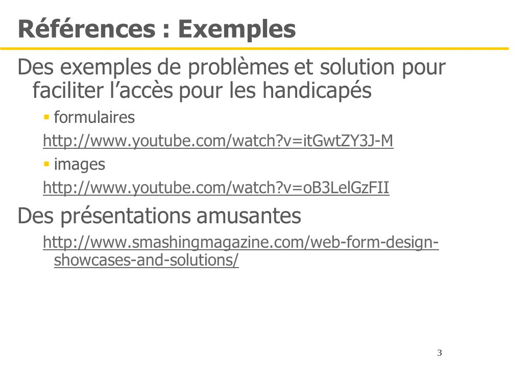 3 Références : Exemples Des exemples de problèmes et solution pour faciliter laccès pour les handicapés formulaires http://www.youtube.com/watch?v=itGwtZY3J-M images http://www.youtube.com/watch?v=oB3LelGzFII Des présentations amusantes http://www.smashingmagazine.com/web-form-design- showcases-and-solutions/
