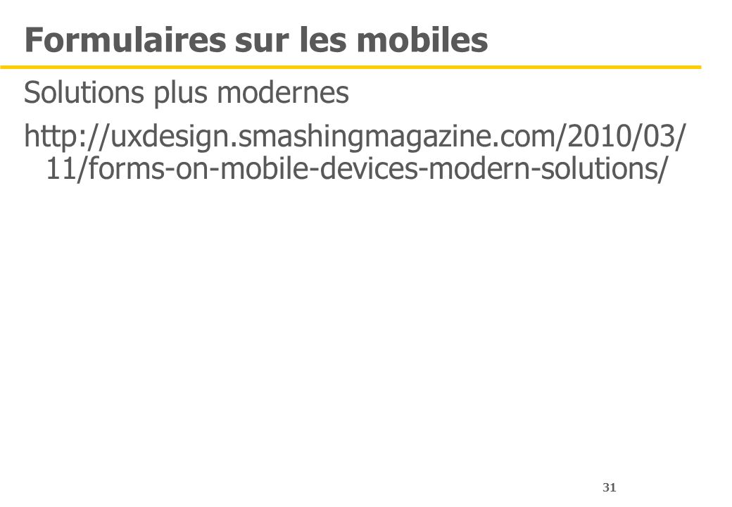 31 Formulaires sur les mobiles Solutions plus modernes http://uxdesign.smashingmagazine.com/2010/03/ 11/forms-on-mobile-devices-modern-solutions/