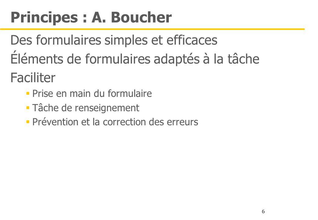 6 Principes : A. Boucher Des formulaires simples et efficaces Éléments de formulaires adaptés à la tâche Faciliter Prise en main du formulaire Tâche d