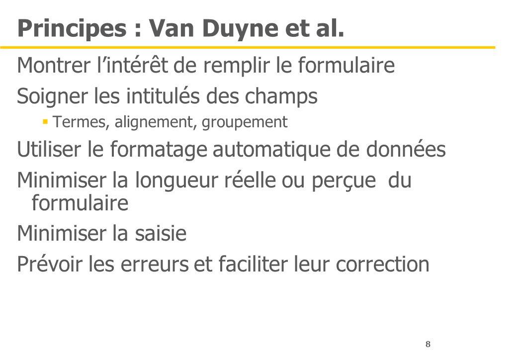 8 Principes : Van Duyne et al. Montrer lintérêt de remplir le formulaire Soigner les intitulés des champs Termes, alignement, groupement Utiliser le f