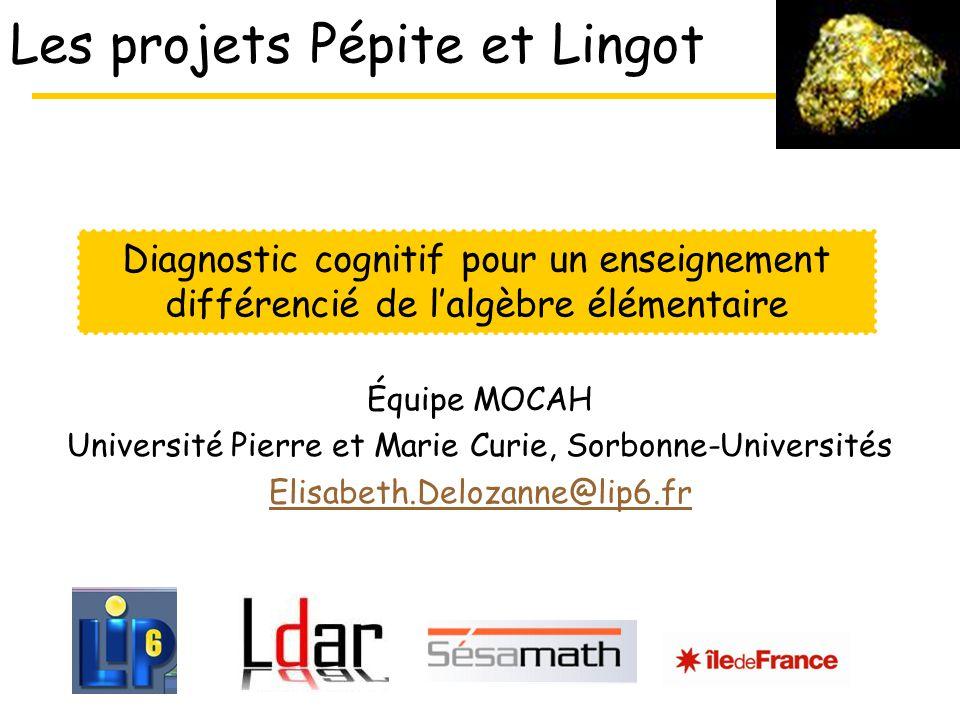 Les projets Pépite et Lingot Équipe MOCAH Université Pierre et Marie Curie, Sorbonne-Universités Elisabeth.Delozanne@lip6.fr Diagnostic cognitif pour un enseignement différencié de lalgèbre élémentaire