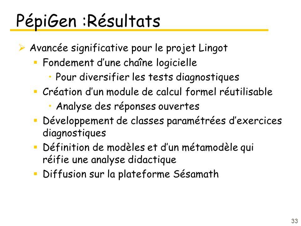 PépiGen :Résultats Avancée significative pour le projet Lingot Fondement dune chaîne logicielle Pour diversifier les tests diagnostiques Création dun module de calcul formel réutilisable Analyse des réponses ouvertes Développement de classes paramétrées dexercices diagnostiques Définition de modèles et dun métamodèle qui réifie une analyse didactique Diffusion sur la plateforme Sésamath 33