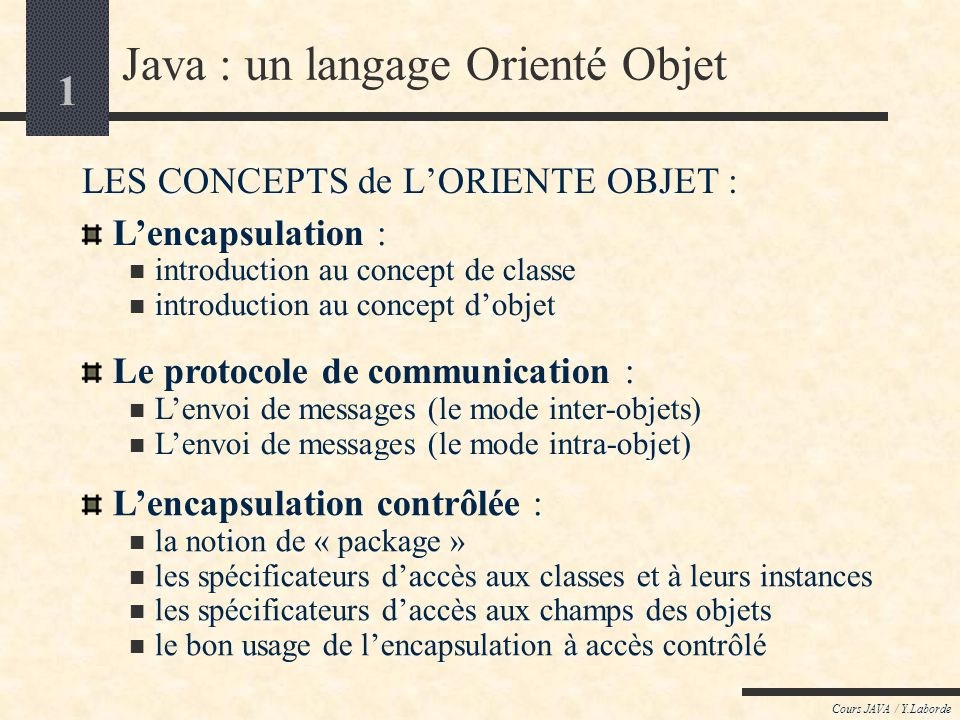 11 Cours JAVA / Y.Laborde Lencapsulation [introduction au concept dobjet] Comment, partant dune classe, générer des « objets » .