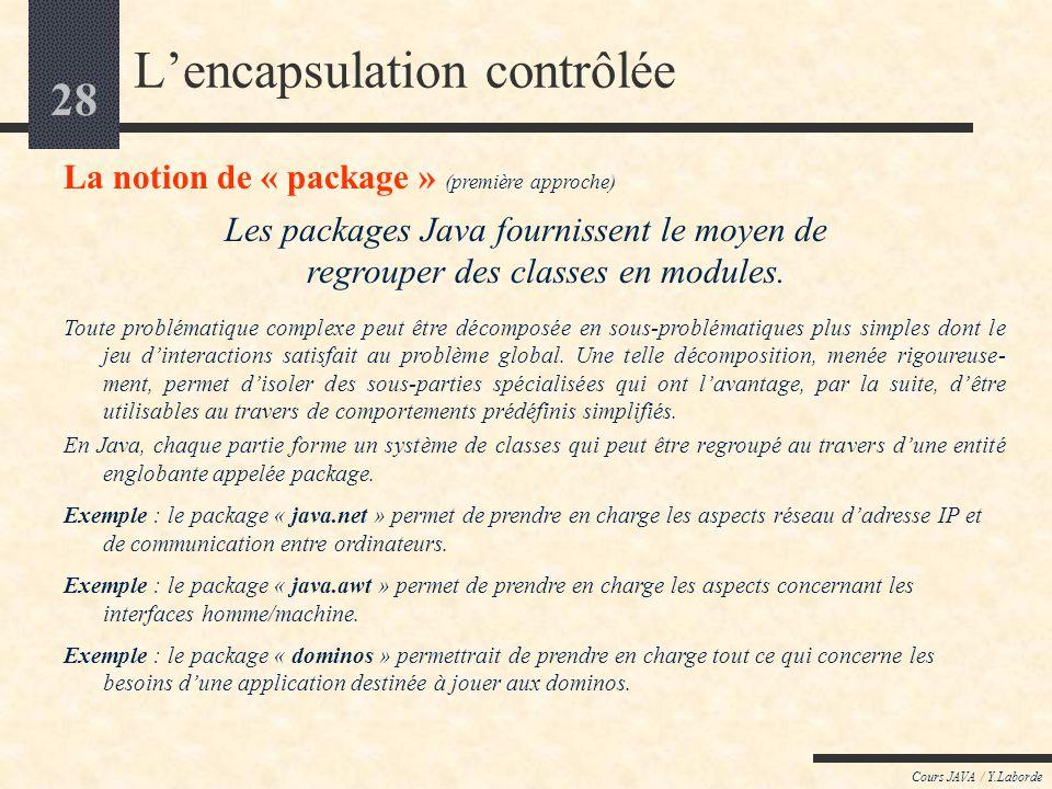 27 Cours JAVA / Y.Laborde Java : un langage Orienté Objet LES CONCEPTS de LORIENTE OBJET : Lencapsulation : introduction au concept de classe introduc