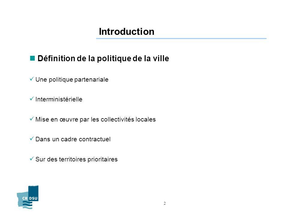 2 Introduction n Définition de la politique de la ville Une politique partenariale Interministérielle Mise en œuvre par les collectivités locales Dans un cadre contractuel Sur des territoires prioritaires