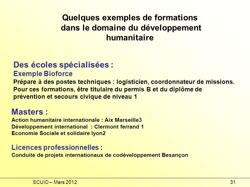 SCUIO – Mars 201231 Quelques exemples de formations dans le domaine du développement humanitaire Des écoles spécialisées : Exemple Bioforce Prépare à des postes techniques : logisticien, coordonnateur de missions.
