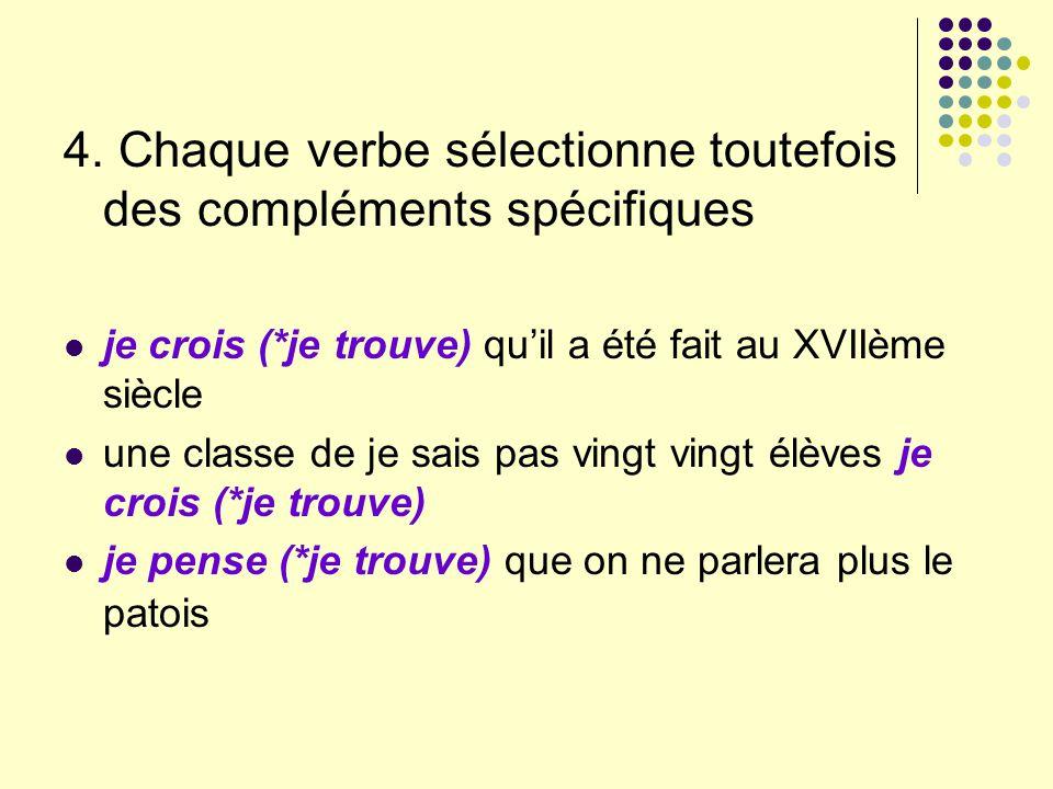 4. Chaque verbe sélectionne toutefois des compléments spécifiques je crois (*je trouve) quil a été fait au XVIIème siècle une classe de je sais pas vi