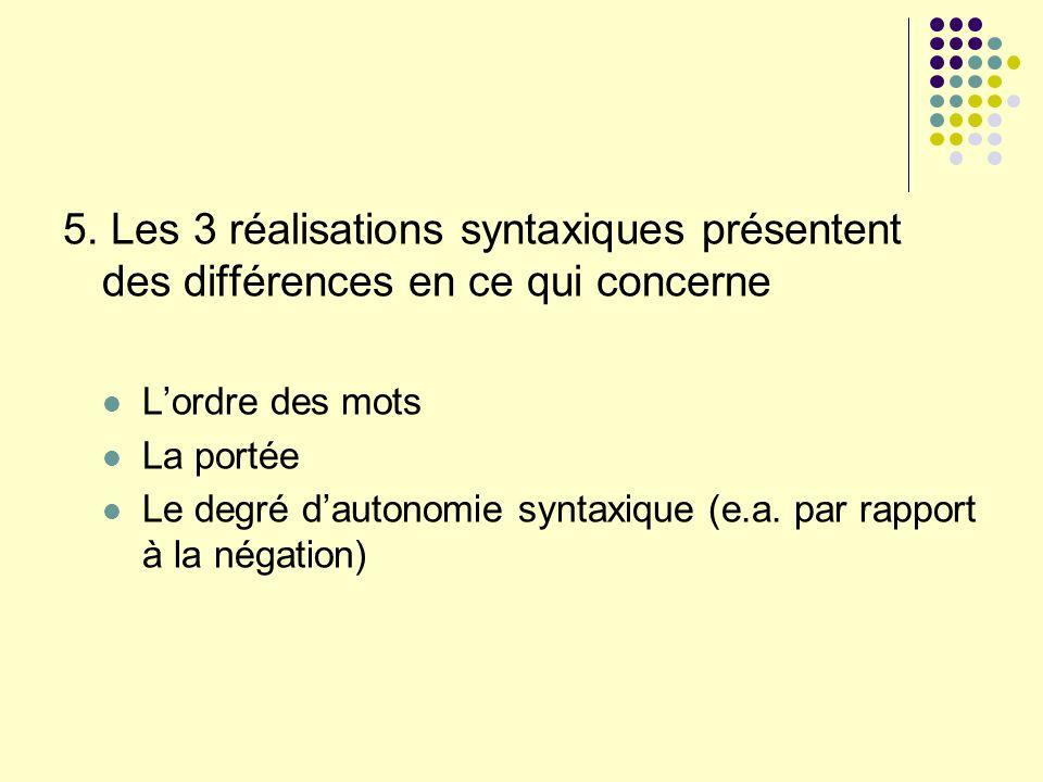 5. Les 3 réalisations syntaxiques présentent des différences en ce qui concerne Lordre des mots La portée Le degré dautonomie syntaxique (e.a. par rap