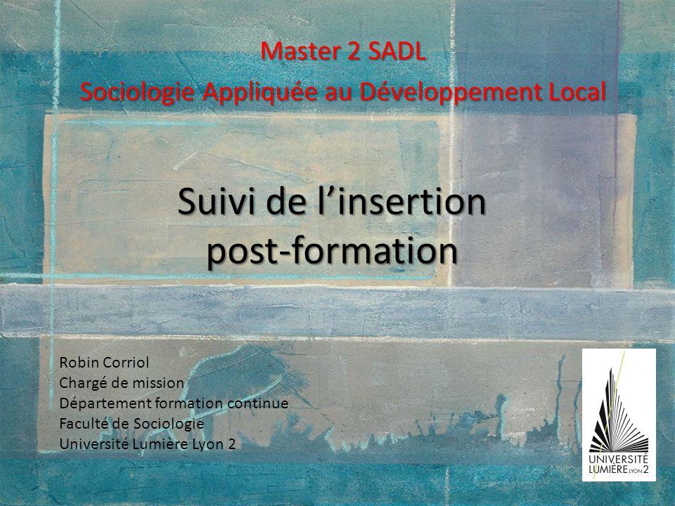Suivi de linsertion post-formation Master 2 SADL Sociologie Appliquée au Développement Local Robin Corriol Chargé de mission Département formation con
