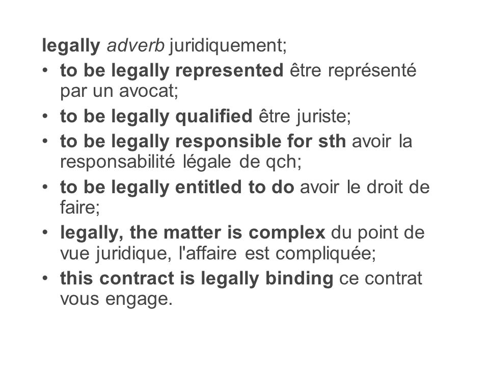 legally adverb juridiquement; to be legally represented être représenté par un avocat; to be legally qualified être juriste; to be legally responsible
