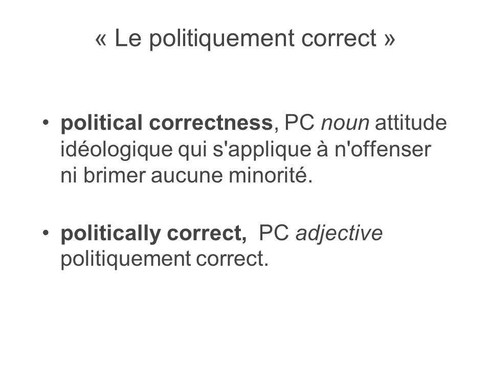 « Le politiquement correct » political correctness, PC noun attitude idéologique qui s applique à n offenser ni brimer aucune minorité.