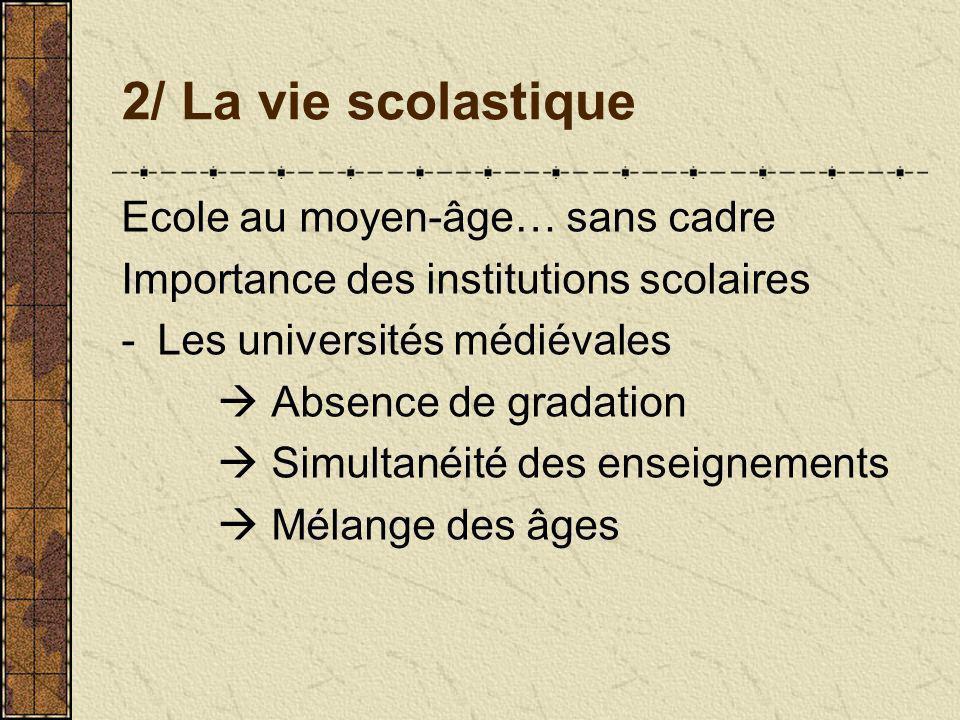 2/ La vie scolastique Ecole au moyen-âge… sans cadre Importance des institutions scolaires -Les universités médiévales Absence de gradation Simultanéi