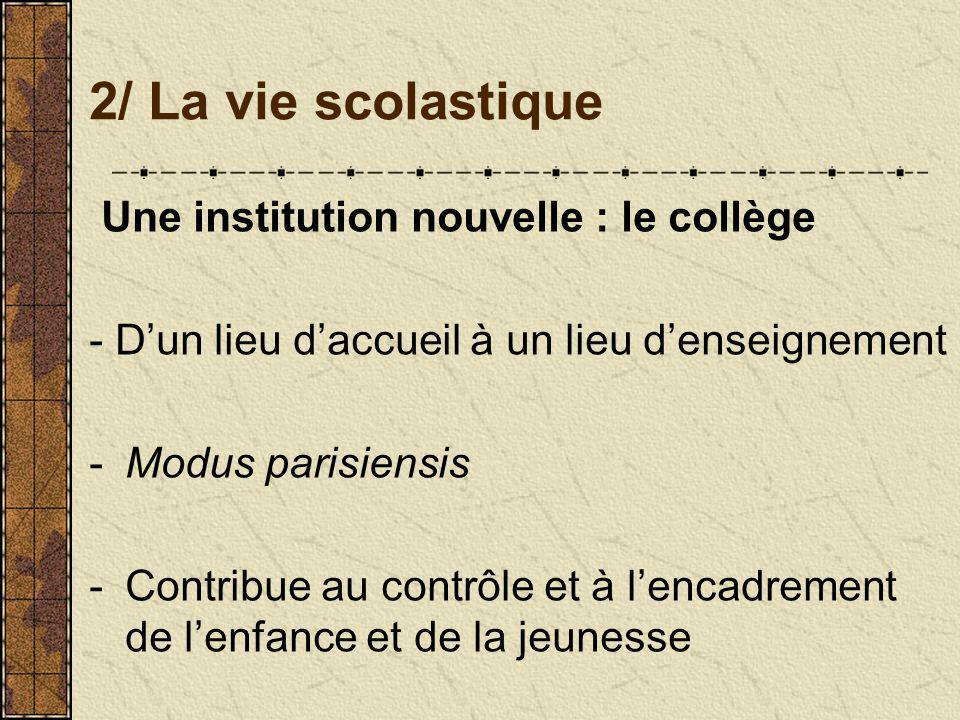 2/ La vie scolastique Une institution nouvelle : le collège - Dun lieu daccueil à un lieu denseignement -Modus parisiensis -Contribue au contrôle et à lencadrement de lenfance et de la jeunesse
