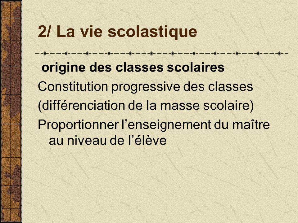 2/ La vie scolastique origine des classes scolaires Constitution progressive des classes (différenciation de la masse scolaire) Proportionner lenseignement du maître au niveau de lélève