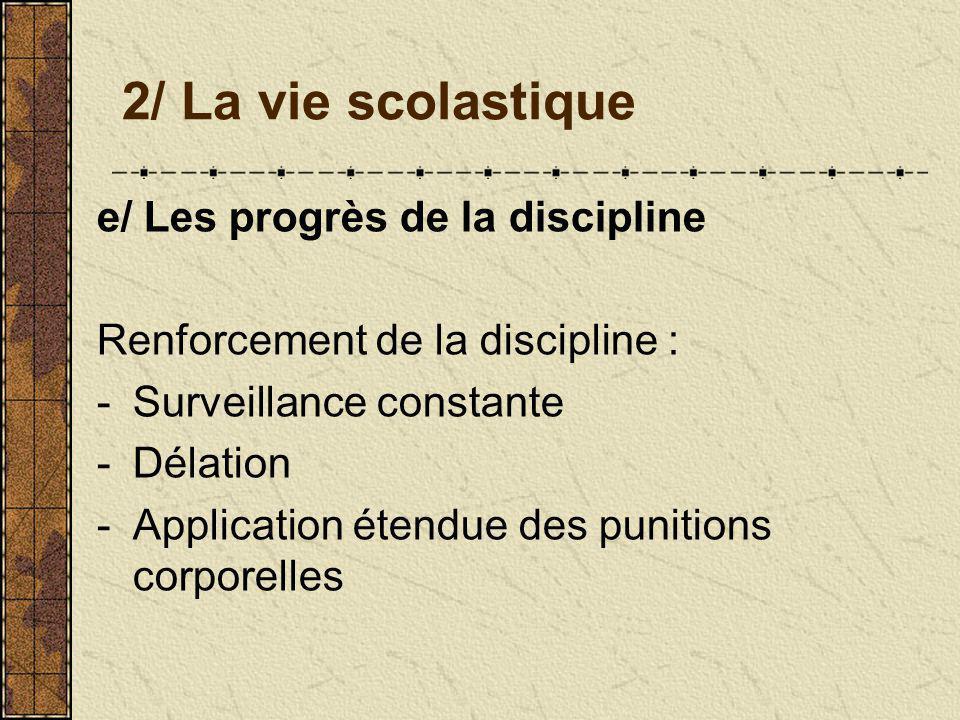 2/ La vie scolastique e/ Les progrès de la discipline Renforcement de la discipline : -Surveillance constante -Délation -Application étendue des punit