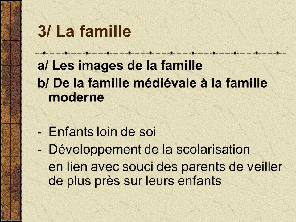 3/ La famille a/ Les images de la famille b/ De la famille médiévale à la famille moderne -Enfants loin de soi -Développement de la scolarisation en lien avec souci des parents de veiller de plus près sur leurs enfants