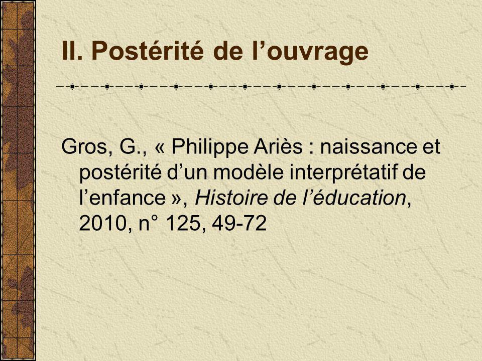 II. Postérité de louvrage Gros, G., « Philippe Ariès : naissance et postérité dun modèle interprétatif de lenfance », Histoire de léducation, 2010, n°