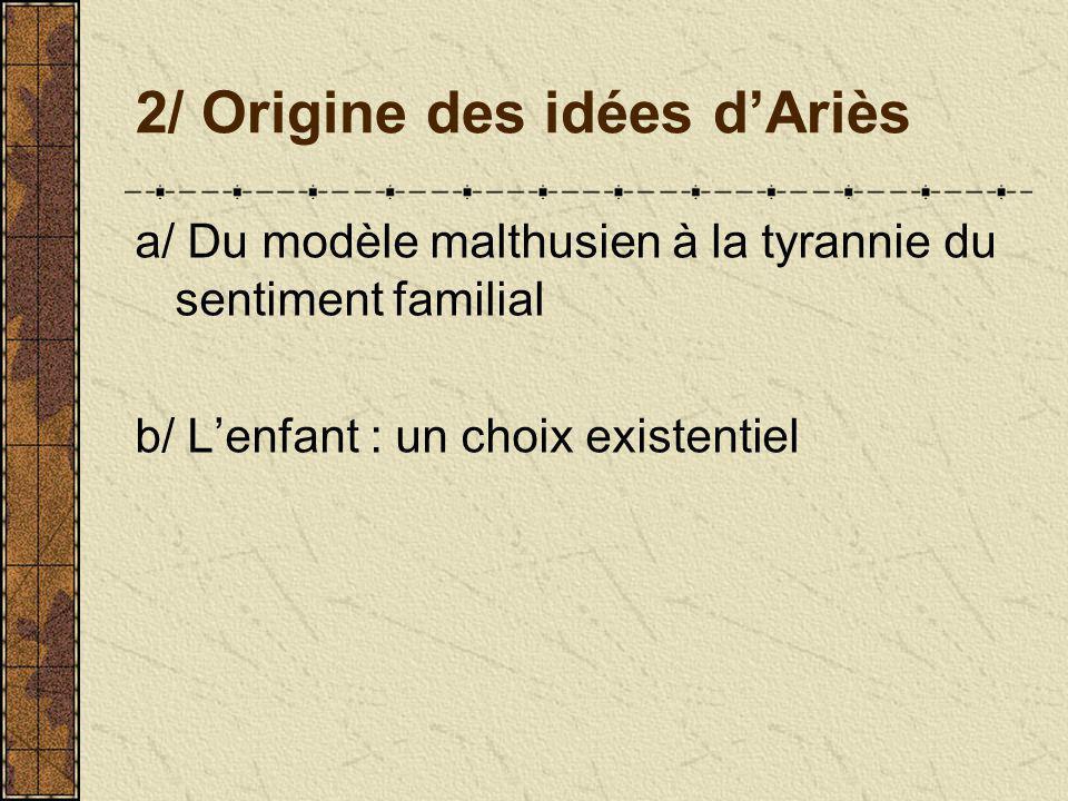 2/ Origine des idées dAriès a/ Du modèle malthusien à la tyrannie du sentiment familial b/ Lenfant : un choix existentiel