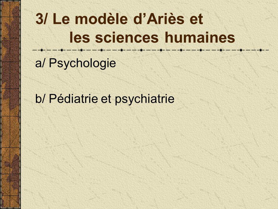 3/ Le modèle dAriès et les sciences humaines a/ Psychologie b/ Pédiatrie et psychiatrie