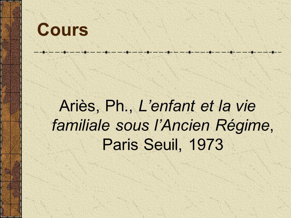 Cours Ariès, Ph., Lenfant et la vie familiale sous lAncien Régime, Paris Seuil, 1973