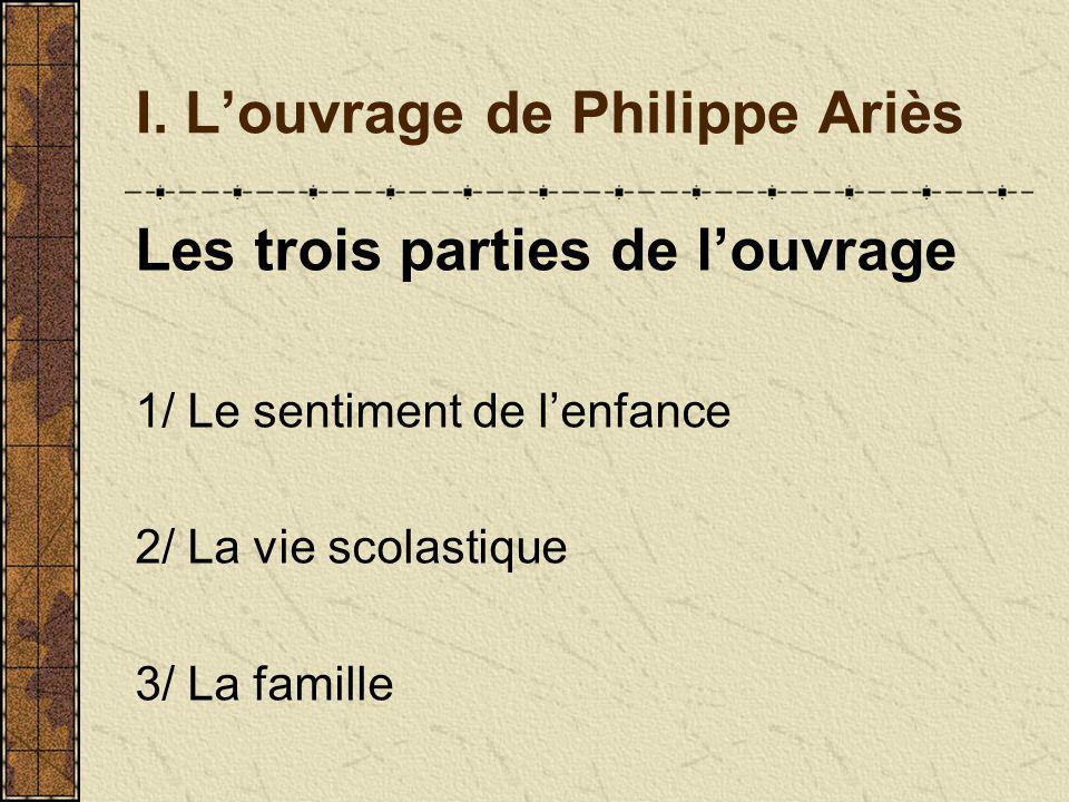 I. Louvrage de Philippe Ariès Les trois parties de louvrage 1/ Le sentiment de lenfance 2/ La vie scolastique 3/ La famille