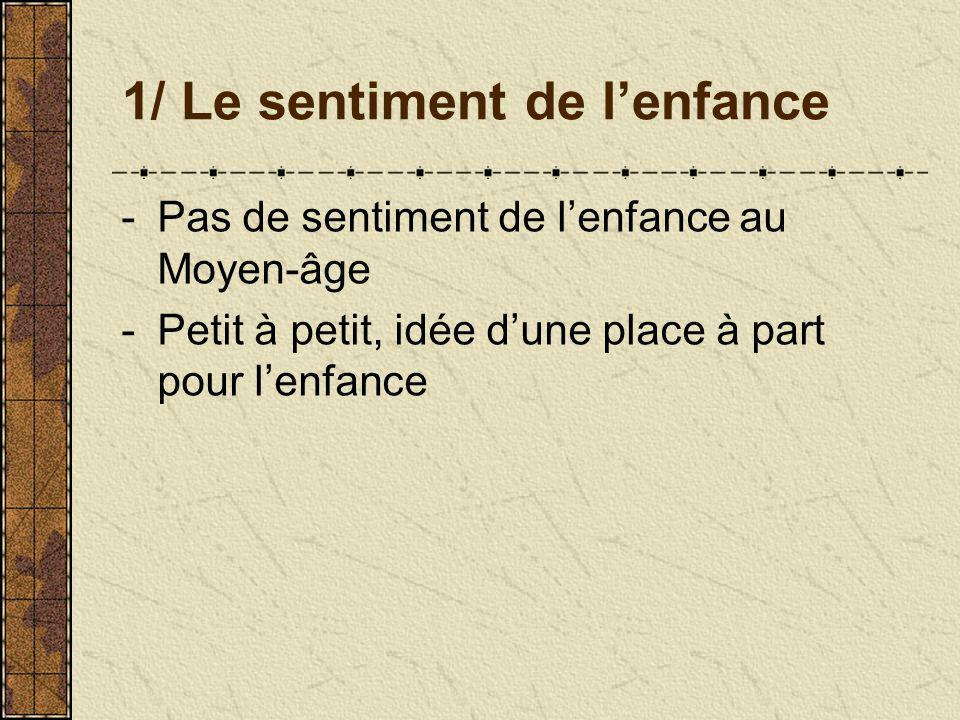 1/ Le sentiment de lenfance -Pas de sentiment de lenfance au Moyen-âge -Petit à petit, idée dune place à part pour lenfance